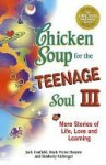Chicken Soup for the Teenage Soul III: More Stories of Life, Love and Learning - Jack Canfield, Mark Hansen, Kimberly Kirberger