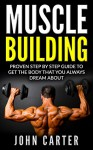 Muscle Building: Beginners Handbook - Proven Step By Step Guide To Get The Body You Always Dreamed About (Muscle Building, Diet, Nutrition, Fitness) - John Carter