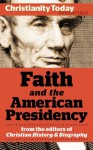 Faith and the American Presidency (Christianity Today Essentials) - Ronald C. White, Richard Pierard, Scott Smith, Gary, Daniel L. Dreisbach, Paul Kengor, Mark Noll, Paul Charles Merkley, Christianity Today, Mark Galli