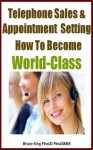 Telephone Sales & Appointment Setting How To Become World Class - Bruce King