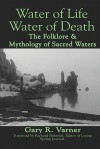 Water of Life Water of Death: The Folklore and Mythology of Sacred Waters - Gary R. Varner