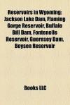 Reservoirs in Wyoming: Jackson Lake Dam, Flaming Gorge Reservoir, Buffalo Bill Dam, Fontenelle Reservoir, Boysen Reservoir, Guernsey Dam - Books LLC