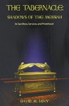 The Tabernacle : Shadows of the Messiah (Its Sacrifices, Services, and Priesthood) - David M. Levy