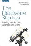 The Hardware Startup: Building Your Product, Business, and Brand - Renee DiResta, Nick Pinkston