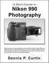 A Short Course in Nikon Coolpix 990 Photography - Dennis P. Curtin