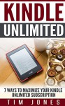 Kindle Unlimited: 7 Ways to Maximize Your Kindle Unlimited Subscription - Tim Jones