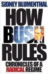 How Bush Rules: Chronicles of a Radical Regime - Sidney Blumenthal