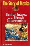 The Story of Mexico: Benito Juarez and the French Intervention (The Story of Mexico) - R. Conrad Stein