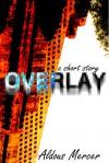 Overlay - a short story - Aldous Mercer