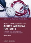 Initial Management of Acute Medical Patients: A Guide for Nurses and Healthcare Practitioners - Ian Wood, Michelle Garner