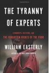 The Tyranny of Experts: Economists, Dictators, and the Forgotten Rights of the Poor - William Easterly