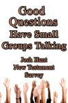 Good Questions Have Small Groups Talking -- New Testament Survey - Josh Hunt