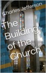 The Building of the Church - Charles Edward Jefferson