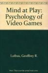 Mind at Play: The Psychology of Video Games - Geoffrey R. Loftus, Elizabeth F. Loftus