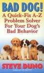 Bad Dog!: A Quick-Fix A-Z Problem Solver For Your Dog's Bad Behavior - Steve Duno