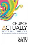 Church Actually: Rediscovering The Brilliance of God's Plan - Gerard Kelly