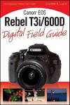 Canon EOS Rebel T3i/600D Digital Field Guide - Charlotte K. Lowrie