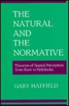 The Natural and the Normative: Theories of Spatial Perception from Kant to Helmholtz - Gary Hatfield