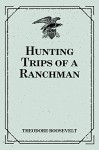 Hunting Trips of a Ranchman - Theodore Roosevelt