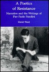 A Poetics of Resistance: Narrative and the Writings of Pier Paolo Pasolini - David Ward