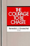 The Courage to Be Chaste - Benedict J. Groeschel