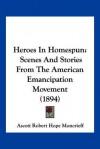 Heroes in Homespun: Scenes and Stories from the American Emancipation Movement (1894) - A.R. Hope Moncrieff