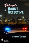 Chicago's Haunt Detective: A Cop's Guide to Supernatural Chicago - Raymond Johnson