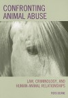 Confronting Animal Abuse: Law, Criminology, and Human-Animal Relationships - Piers Beirne