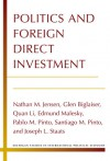 Politics and Foreign Direct Investment - Nathan Jensen, Glen Biglaiser, Quan Li, Edmund Malesky, Pablo Pinto, Santiago Pinto, Joseph Staats