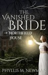 The Vanished Bride of Northfield House - Phyllis M. Newman