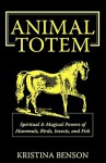 Animal Totem: Spiritual & Magical Powers of Mammals, Birds, Insects, and Fish - Kristina Benson