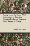 Pelting on the Fur Farm - With Information on Skinning, Fleshing, Drying the Skins and Other Aspects of Pelting - Frank G. Ashbrook