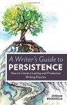 A Writer's Guide To Persistence: How to Create a Lasting and Productive Writing Practice - Jordan E. Rosenfeld