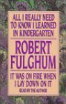 All I Really Need to Know I Learned in Kindergarten; It Was on Fire When I Lay Down on It - Robert Fulghum