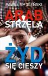 Arab strzela, Żyd się cieszy - Paweł Smoleński