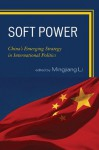 Soft Power: China's Emerging Strategy in International Politics - Mingjiang Li, Gang Chen, Jianfeng Chen, Xiaohe Cheng Xiaogang Deng, Yong Deng, Joshua Kurlantzick, Zhongying Pang, Ignatius Wibowo, Lening Zhang, Yongjin Zhang, Suisheng Zhao, Zhiqun Zhu