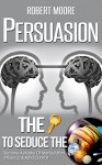 Persuasion: The Key To Seduce The Universe! - Become A Master Of Manipulation, Influence & Mind Control (Influence people, Persuasion techniques, Persuasion psychology, Compliance management) - Robert Moore