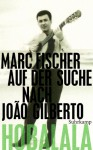 Hobalala: Auf der Suche nach João Gilberto - Marc Fischer