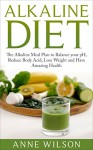 Alkaline Diet: The Alkaline Meal Plan to Balance your pH, Reduce Body Acid, Lose Weight and Have Amazing Health - Anne Wilson