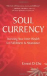 Soul Currency: Investing Your Inner Wealth for Fulfillment & Abundance - Ernest D. Chu