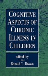 Cognitive Aspects of Chronic Illness in Children - Ronald T. Brown, Brown T. Ronald