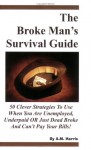 The Broke Man's Survival Guide: 50 Clever Strategies to Use When You Are Unemployed, Underpaid or Just Dead Broke and Can't Pay Your Bills! - A.M. Harris
