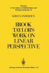 Brook Taylor S Work on Linear Perspective: A Study of Taylor S Role in the History of Perspective Geometry. Including Facsimiles of Taylor S Two Books on Perspective - Kirsti Andersen