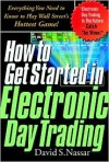 How to Get Started in Electronic Day Trading: Everything You Need to Know to Play Wall Street's Hottest Game! - David S. Nassar