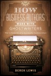 How Business Authors Work with Ghostwriters: The 5 Elements of a Successful Collaboration - Derek Lewis