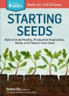 Starting Seeds: How to Grow Healthy, Productive Vegetables, Herbs, and Flowers from Seed. A Storey Basics Title - Barbara Ellis