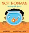 Not Norman: A Goldfish Story - Kelly Bennett