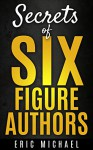 Secrets of Six Figure Authors: The 10 Most Important Kindle Publishing Action Tasks for Self Published Authors (Be a Kindle Bestseller Book 2) - Eric Michael