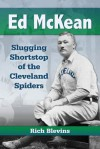 Ed McKean: Slugging Shortstop of the Cleveland Spiders - Rich Blevins