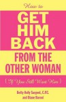 How to Get Him Back from the Other Woman If You Still Want Him - Betty Kelly Sargent, Baroni Diane